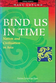 Bind Us in Time Nation and Civilisation in Asia - Wang Gungwu